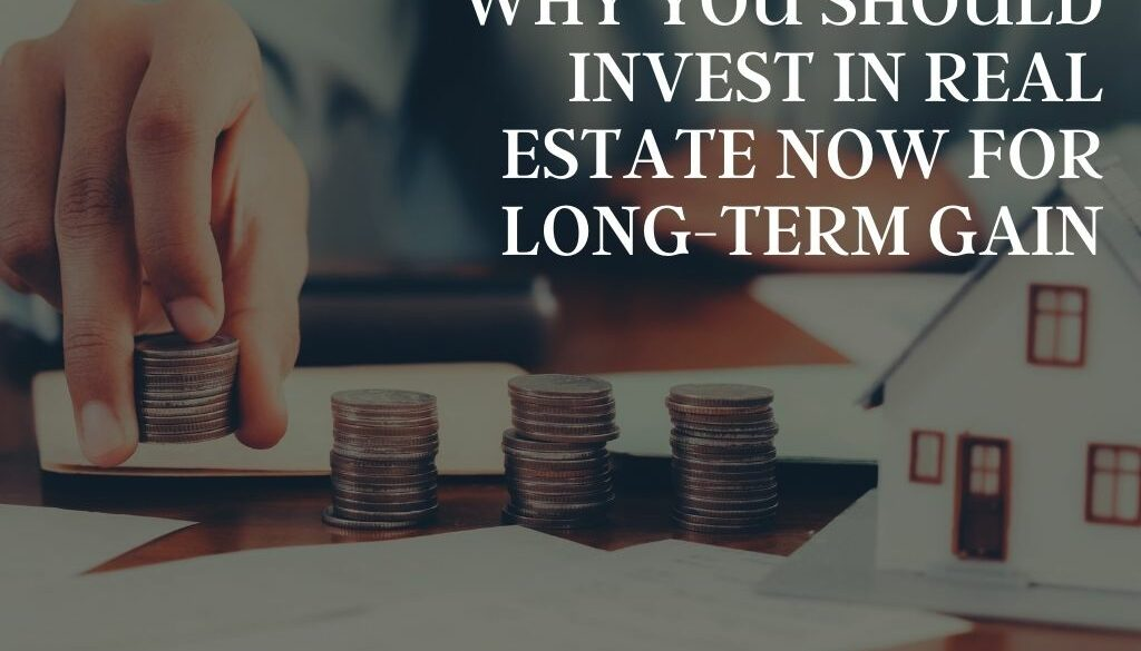 Why You Should Invest in Real Estate Now for Long-Term Gain
